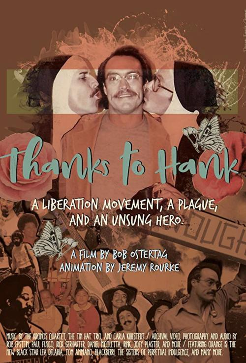 Thanks to Hank - SAT 21 SEP81 mins | Rated UR | DocumentaryThanks to Hank is a feature film about Hank Wilson, the fiercest gay activist you never heard of. In San Francisco in the 1970s, Hank was the Johnny Appleseed of gay liberation. Everywhere he went, new organizations sprang up. He founded or co-founded the first gay teachers association, the first out gay democratic club, the first AIDS activist organization, and much more. The AIDS Candlelight Vigil he put together, five years before the formation of ACTUP (he was a founder of ACTUP too) is now the International AIDS Candlelight memorial, which takes place in 1,200 community organizations in 150 countries. But what really set Hank apart was his commitment to poor. He spent two decades running a 150-room SRO hotel as an unfunded hospice for the indigent dying of AIDS.
