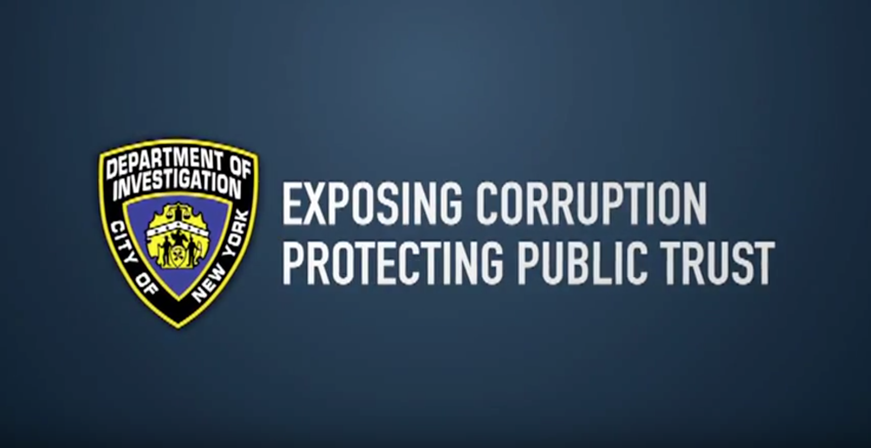 The  New York City Department of Investigation  is the municipal agency charged with probing allegations of corruption by city officials. Source : New York City Department of Investigation/YouTube (Screen Shot)/Public Domain