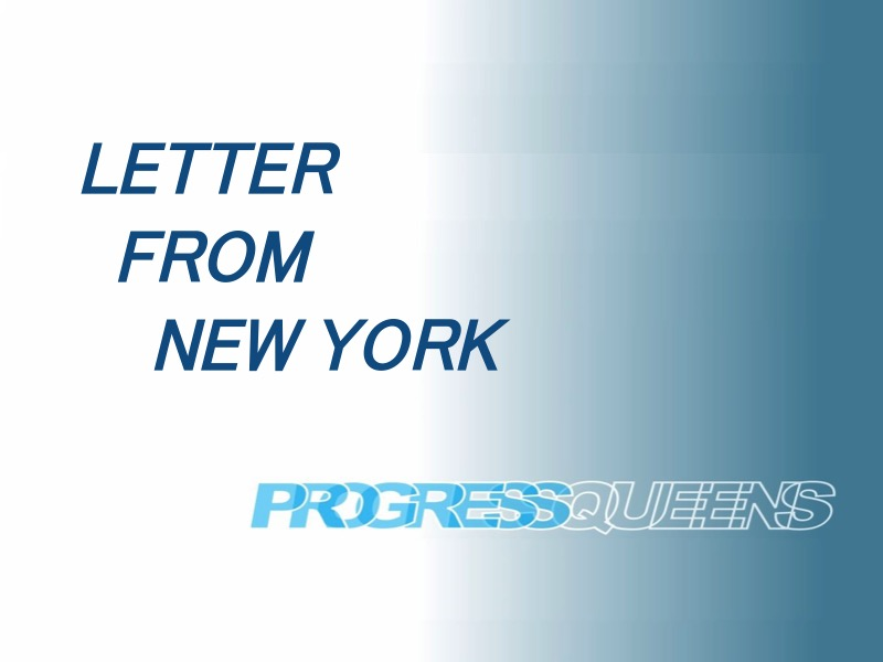 "A new feature of Progress Queens is the ""Letter from New York,"" an occasional series of reports to give historical context to political, economical, and social issues facing the Big Apple."