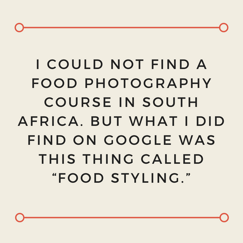 "I could not find a food photography course in South Africa. But what I did find on Google was this thing called ""food styling.""(1).jpg"