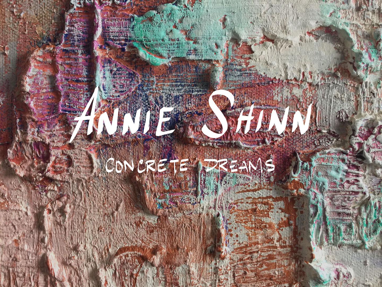 ANNIE SHINN:  CONCRETE DREAMS   APRIL 11 - MAY 12, 2018