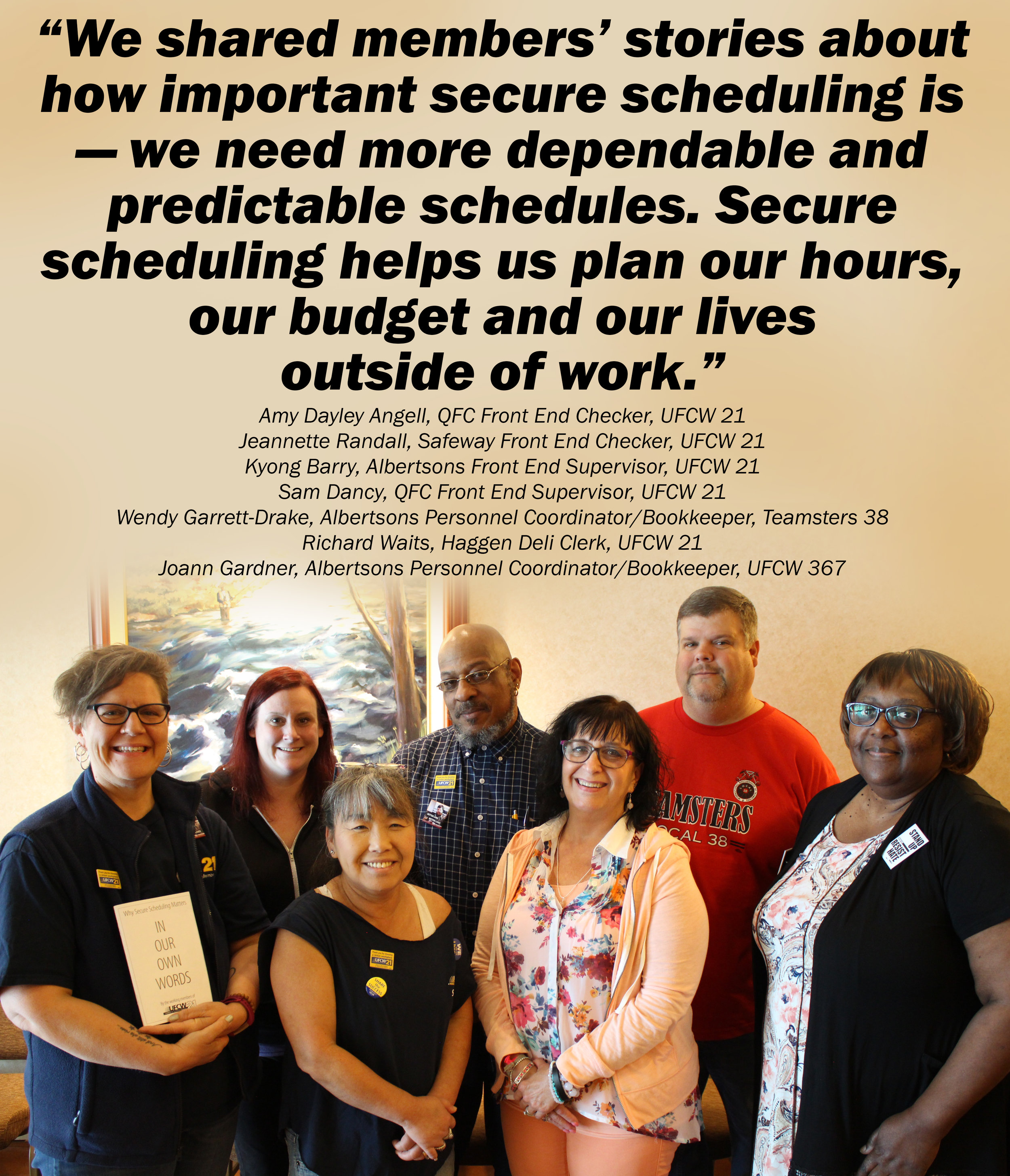 Amy Dayley Angell, QFC Front End Checker, UFCW 21; Jeannette Randall, Safeway Front End Checker, UFCW 21; Kyong Barry, Albertsons Front End Supervisor, UFCW 21; Sam Dancy, QFC Front End Supervisor, UFCW 21; Wendy Garrett-Drake, Albertsons Personnel Coordinator/Bookkeeper, Teamsters 38; Richard Waits, Haggen Deli Clerk, UFCW 21; Joann Gardner, Albertsons Personnel Coordinator/Bookkeeper, UFCW 367