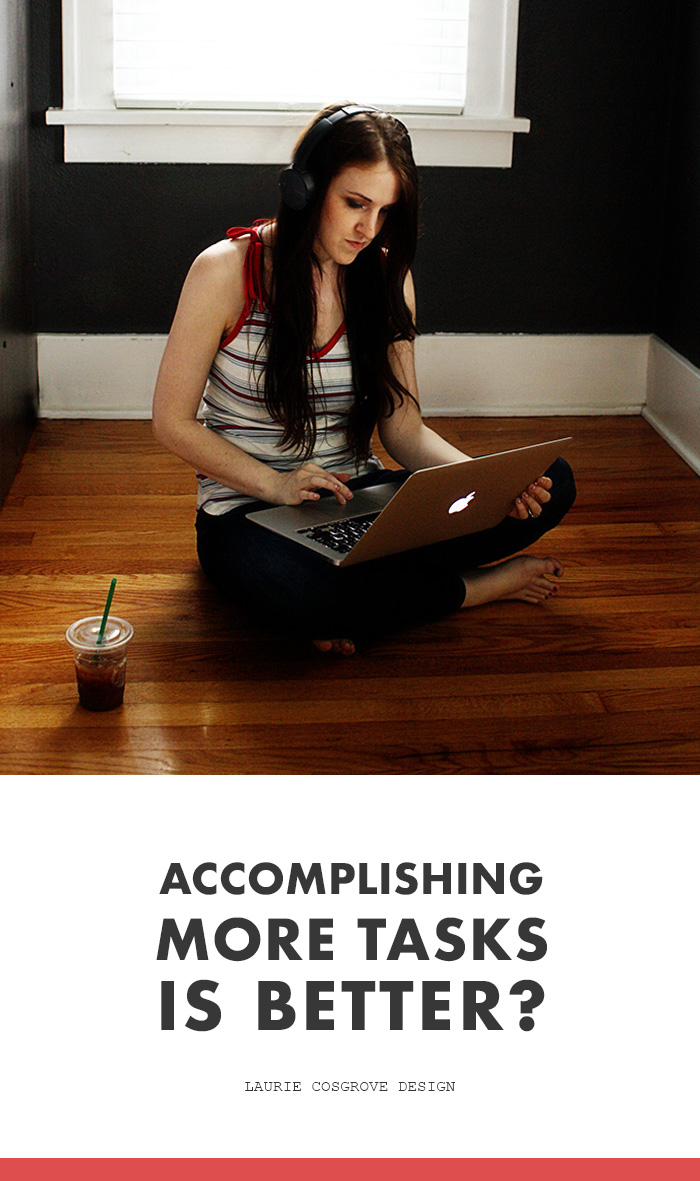 Accomplishing More Tasks Is Better? | Laurie Cosgrove Design