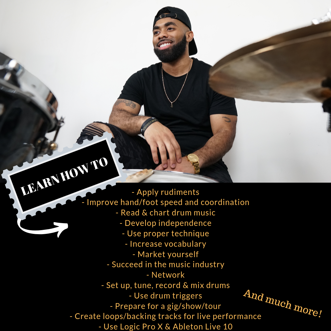 LEARN HOW TO… Apply rudiments Improve hand_foot speed and coordination Read drum music Develop independence Use proper technique Increase vocabulary Market yourself Succeed in the music industry Network Record drums  (2).png