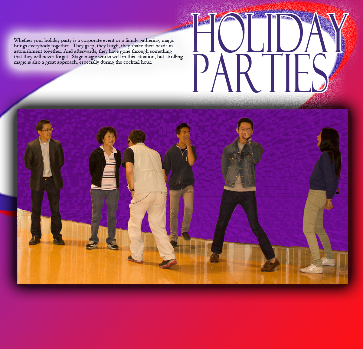 Whether your holiday party is a corporate event or a family gathering, magic brings everybody together. They gasp, they laugh, they shake their heads in astonishment together. And afterwards, they have gone through something that they will never forget. Stage magic works well in this situation, but strolling magic is also a great approach, especially during the cocktail hour.