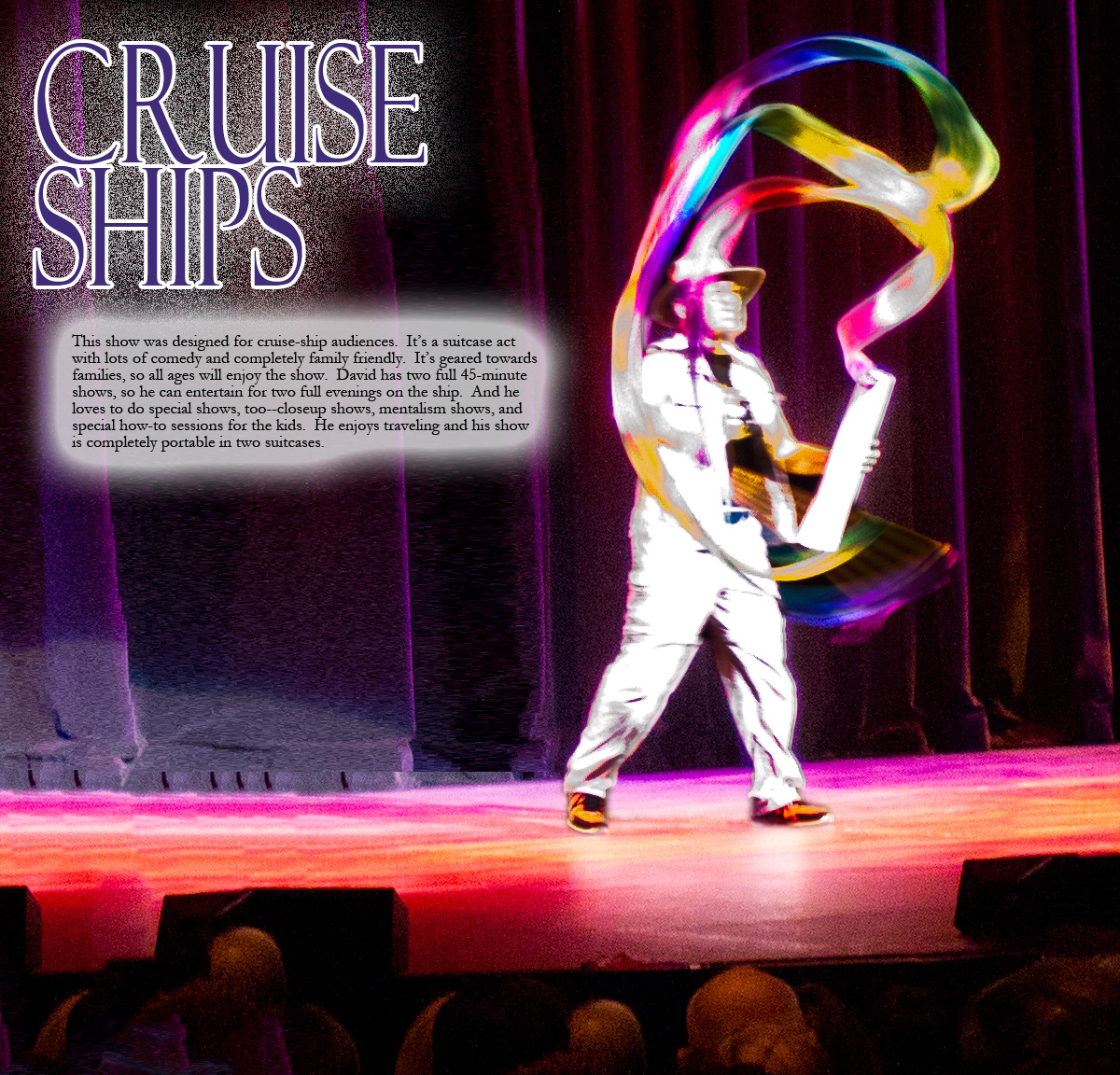 This show was designed for cruise-ship audiences.  It's a suitcase act with lots of comedy and completely family friendly.  It's geared towards families, so all ages will enjoy the show.  David has two full 45-minute shows, so he can entertain for two full evenings on the ship.  And he loves to do special shows, too--closeup shows, mentalism shows, and special how-to sessions for the kids.  He enjoys traveling and his show is completely portable in two suitcases.
