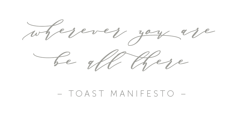 Toast manifesto Wherever you are be all there