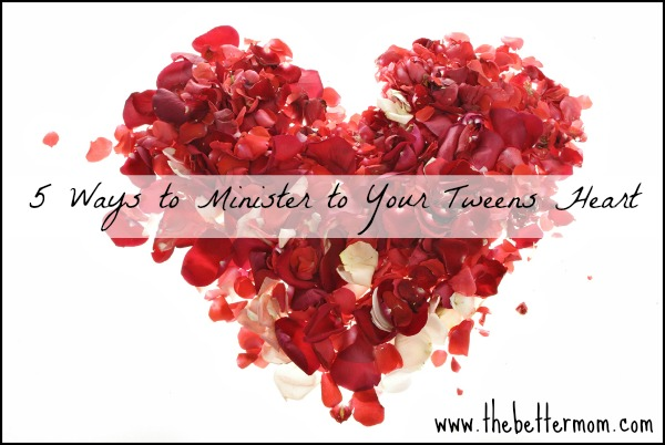 5 Ways to Minister to Your Tweens Heart