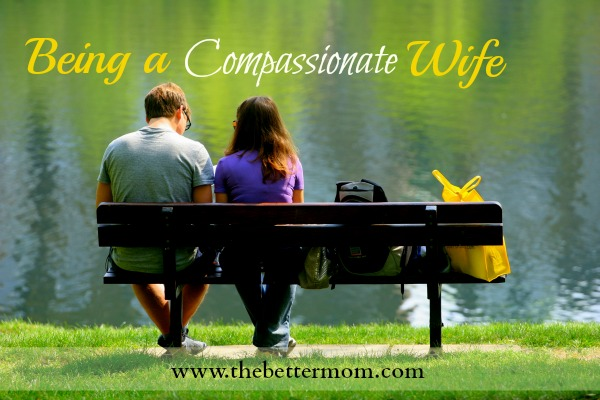 Being a Compassionate Wife ~www.thebettermom.com