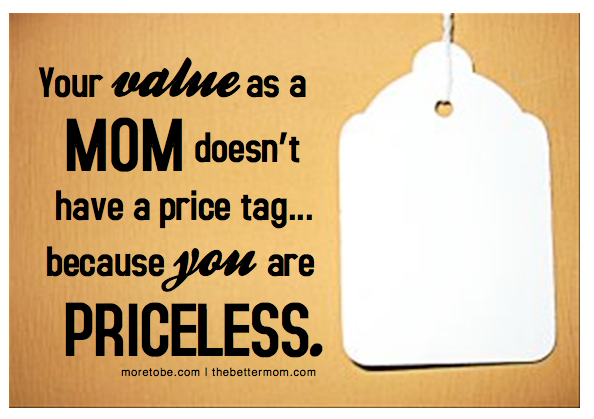 Your value as a mom doesn't have a price tag...because you are priceless.