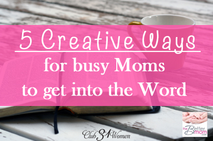 5 Creative Ways for Busy Moms to Get Into The Word