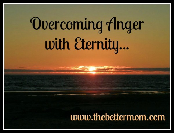 Overcoming Anger with Eternity