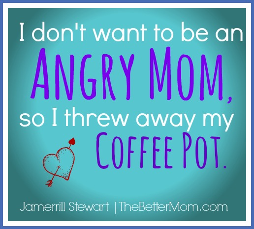 I Don't Want to be an Angry Mom, so I threw away my coffee pot