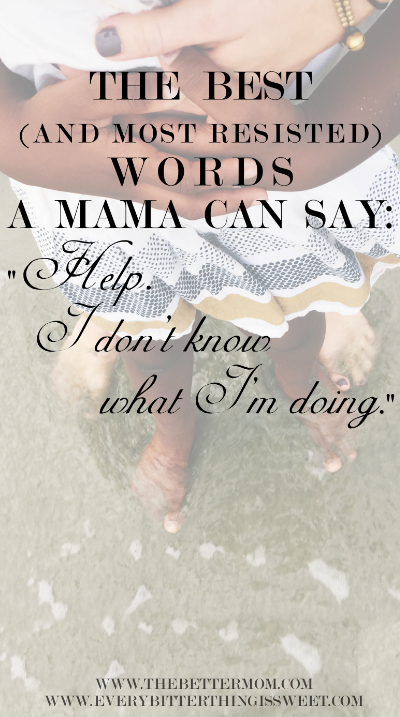 Have you ever found yourself in the place of just... Not knowing? If you are unsure of how to be a mother, how to live well, how to keep going, don't resist the most powerful word a mother can ever speak: help.