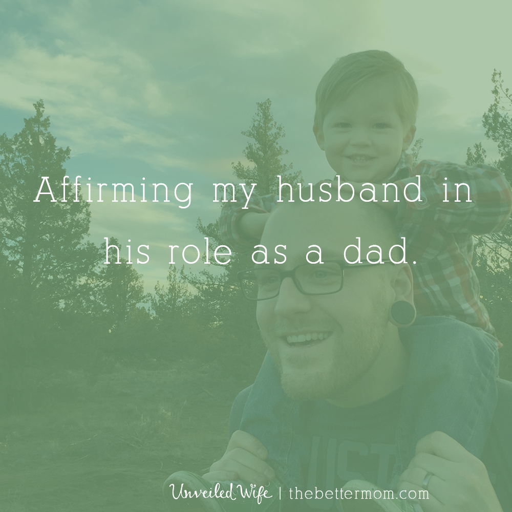 One big way to be a better mom is to affirm your husband as he becomes a better dad! Do you notice the gifts and grace he brings to your children's lives? Here are some great ideas to begin encouraging him today!