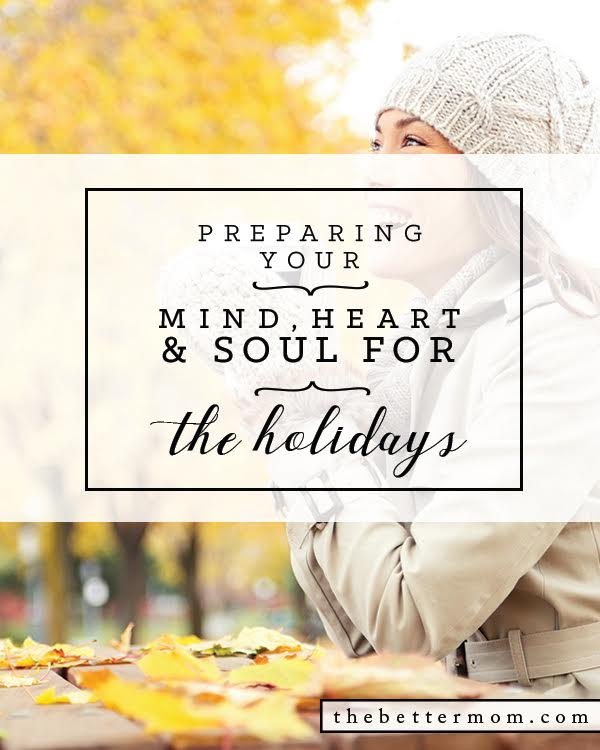 The holidays are near, and with them come crazy calendars, an excess of food, and the temptation to spend more than is allowed for in the budget. Mom, let's prepare how hearts and minds for the season to come so that we can focus on what truly matters and face the rest with great intention!