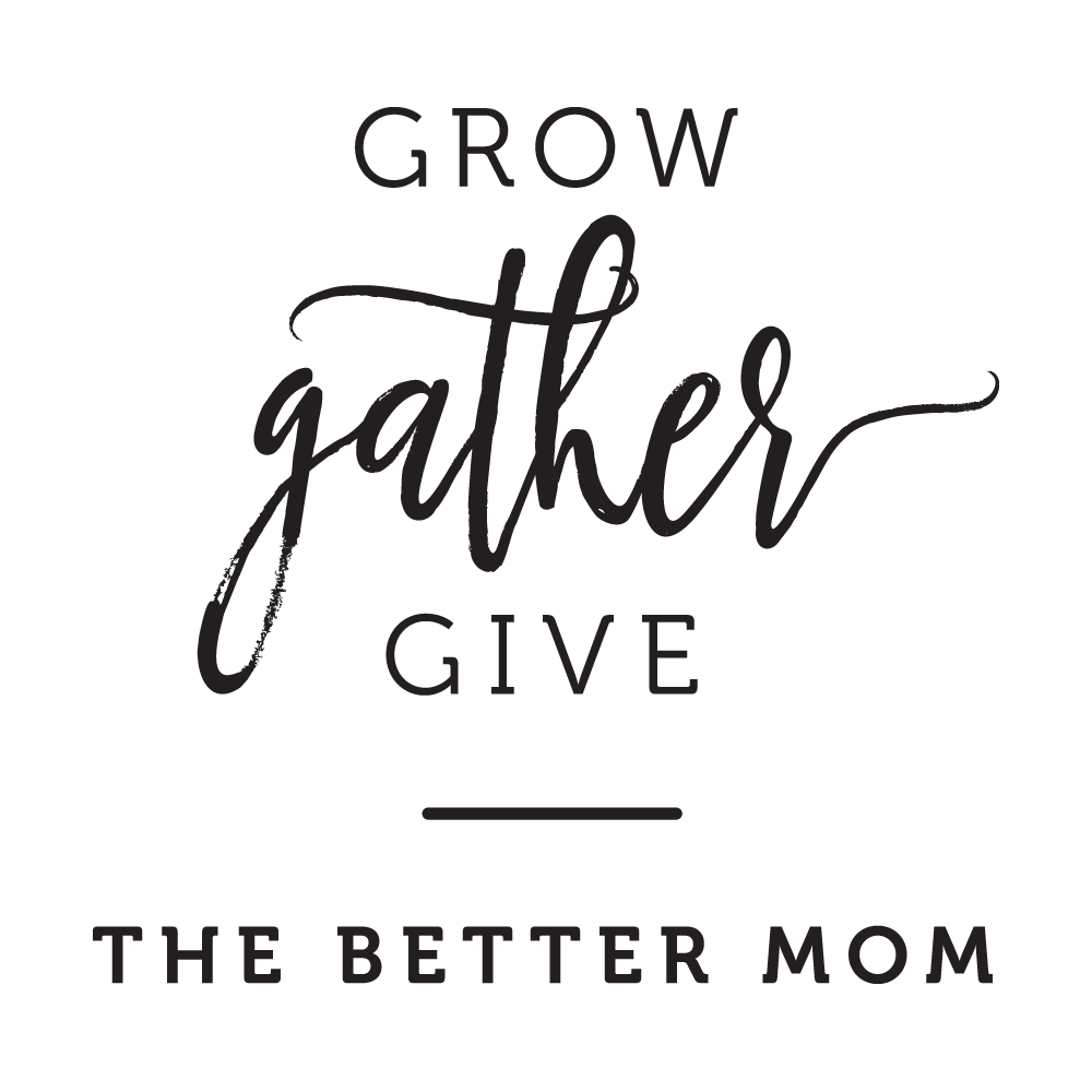 Grow, Gather, Give - The Better Mom Community