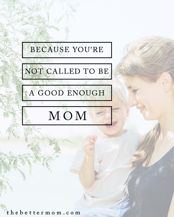 """Do you reach for perfection only to find failure? Do you lower the bar to save yourself from not meeting expectations and settle for whatever can be pulled together in the mess of each day? God's vision for us is so much more.  Moms, you're not called to be just """"good enough,"""" but to embrace the one who is always enough!"""