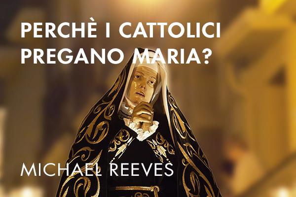 Perchè i Cattolici pregano Maria?