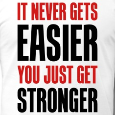 It doesn't get easier, you're just getting stronger. Honest.