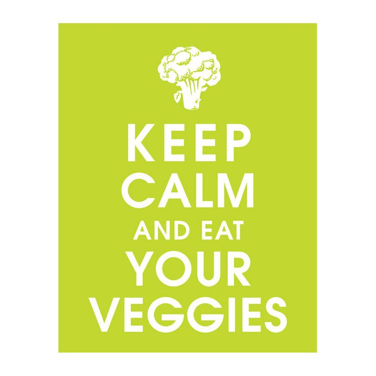 Keep calm and eat your veggies. Ahh, doesn't that feel better?