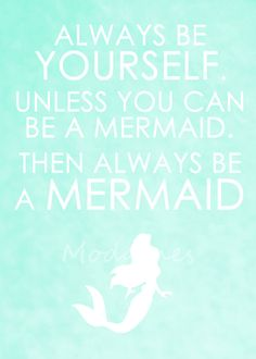 Then, always be a mermaid.