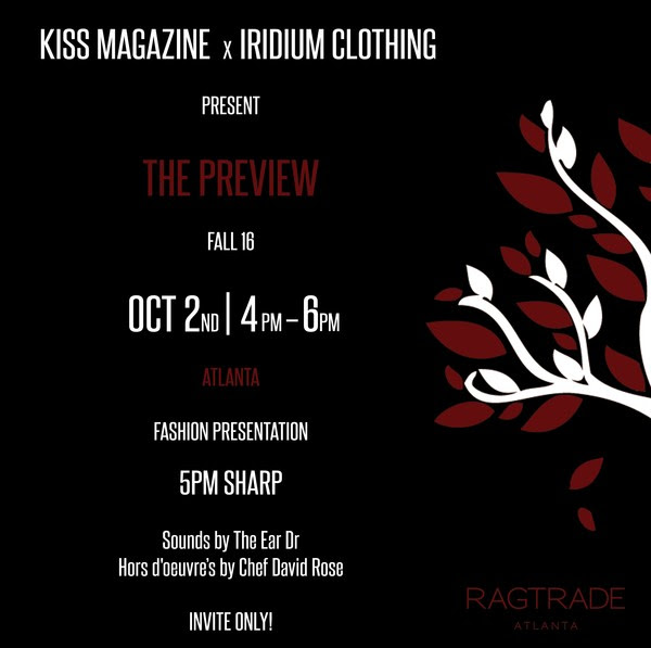 Join KISS Magazine on Sunday, October 2nd from 4pm - 6pm for their RAGTRADE ATLANTA 2016 fashion mixer. Enjoy a special fashion presentation by Iridium Clothing line as they approach their one year anniversary for the Atlanta boutique location. The Chicago-based high-end streetwear clothing line has been seen on many celebrities, television shows, and at NYFW recently.  Along with this special celebration, KISS Magazine will be presenting its sixth issue to event-goers.    Complimentary cocktails will be provided by #BomadeVodka
