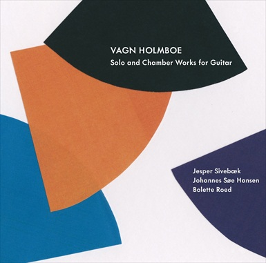 Vagn Holmboe – 2012   Complete solo and chamber works for guitar. With Bolette Roed : recorder and Johannes Søe : violin