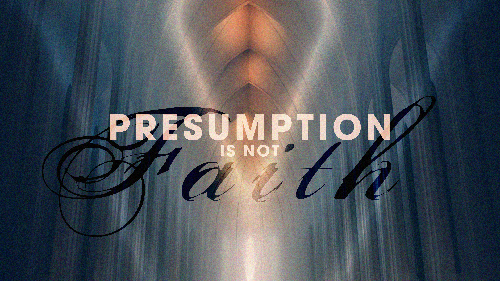 presumption_is_not_faith.png