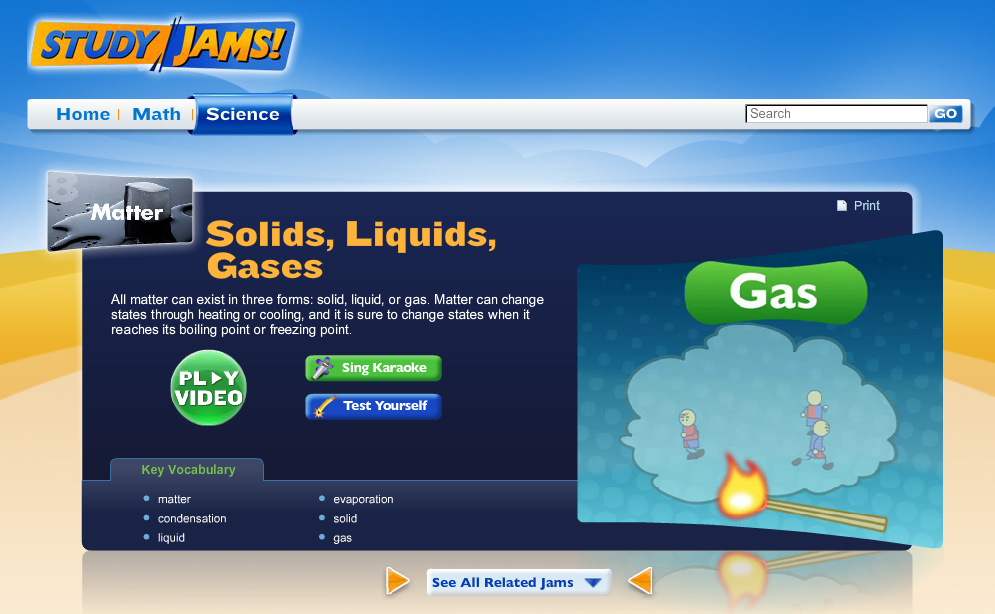 Click to watch the Study Jams video about solids, liquids, and gases.  Use it to review  states of matter  and  phase changes   .