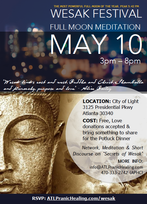 The MOST Powerful Full Moon of the Year, May 10 Full Moon of Taurus. Let's celebrate during this Full Moon with dear friends, delicious food and transformative meditation. We will have a short talk on Pranic Healing and the significance, meaning and benefits of the Wesak Full Moon Meditation. We will be connecting with hundreds of thousands of others for this beautiful act of world service, healing and blessing.  RSVP today! Click here: www.atlpranichealing.com/wesak  Bring friends and family! Blessing comes back to us many many times in the form of good luck, good health and peace in our lives.  We look forward to seeing you there!!! Please remember to bring your essential oils, water. Kriyashaktis/wishes for blessings. You can also where white on the day of the Wesak.  In preparation of this Wesak Celebration, let us focus on our inner healing as we strive to become a better embodiment of Light, Love and Power. Do regular Meditation on Twin Hearts to increase your love, compassion and spiritual muscles. Click here for our weekly schedule. Let us use the incoming energies of love, joy, bliss, light of the Wesak to help humanity.