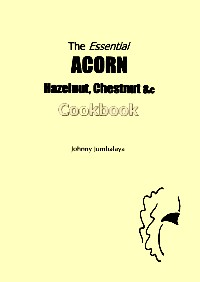 The Essential Acorn, Hazelnut, Chestnut, &c Cookbook - By Johnny Jumbalaya