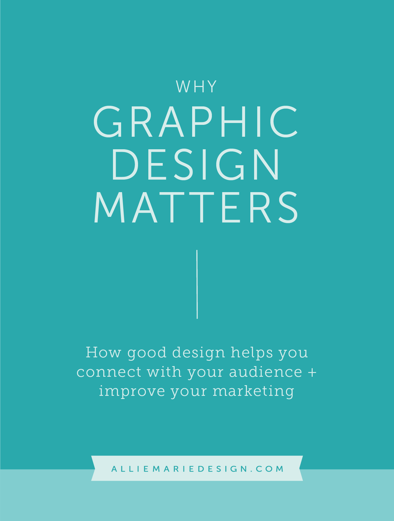 The Importance of Graphic Design in Business |  Why Graphic Design Matters: How Good Design Helps YouConnect with Your Audience +Improve Your Marketing  |  AllieMarie Design