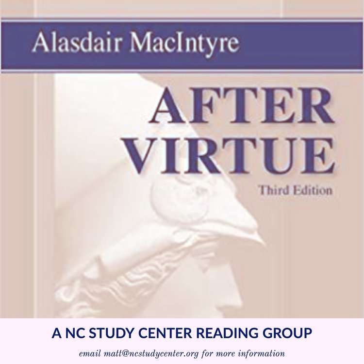 "Alasdair MacIntyre's After Virtue: A NC Study Center Reading Group   Why are contemporary debates about moral issues such as abortion, euthanasia, just war, and the administering of healthcare characterized by such shrillness and our perpetual inability to resolve them? In his landmark 1981 book After Virtue, Alasdair MacIntyre analyzes the state of our ethical discourse and laments that ""there seems to be no rational way of securing moral agreement in our culture."" MacIntyre doesn't leave the reader in despair though; he gives us a historical account of how and why our moral discourse deteriorated, as well as hope for how it can be restored."
