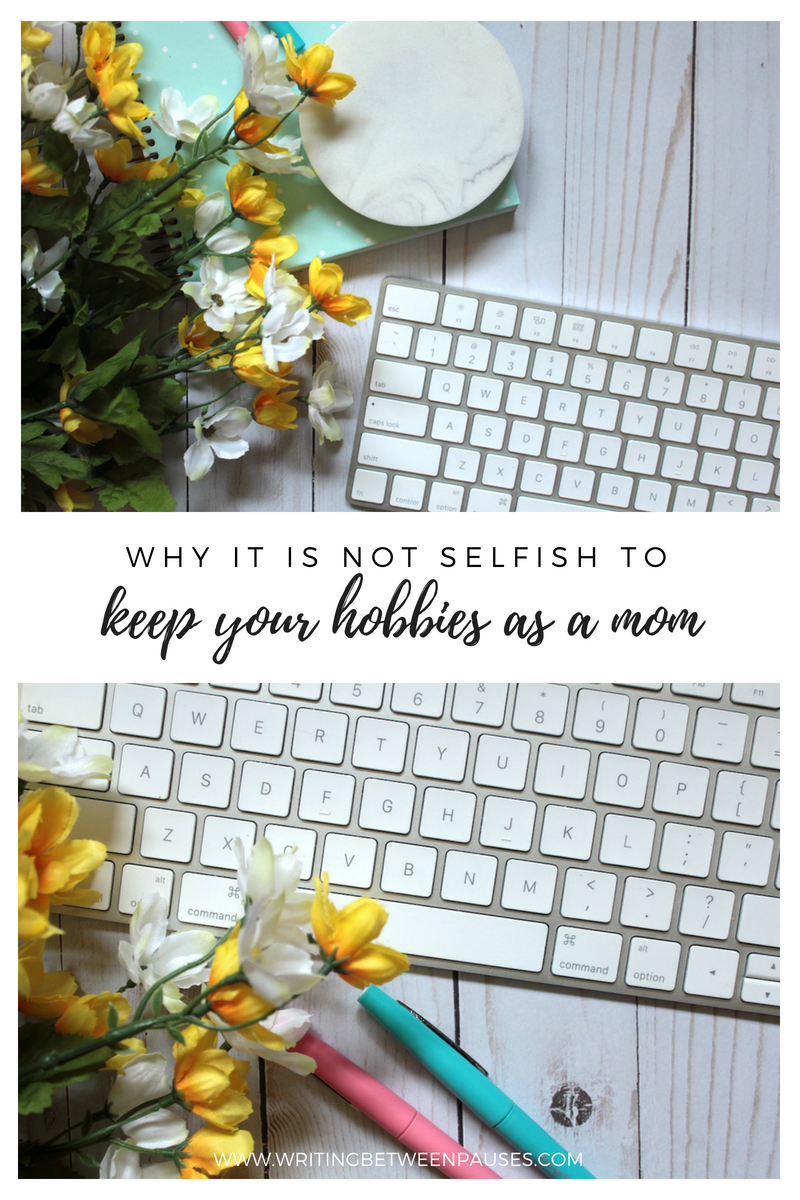 Why It Is Not Selfish to Keep Your Hobbies as A Mom | Writing Between Pauses