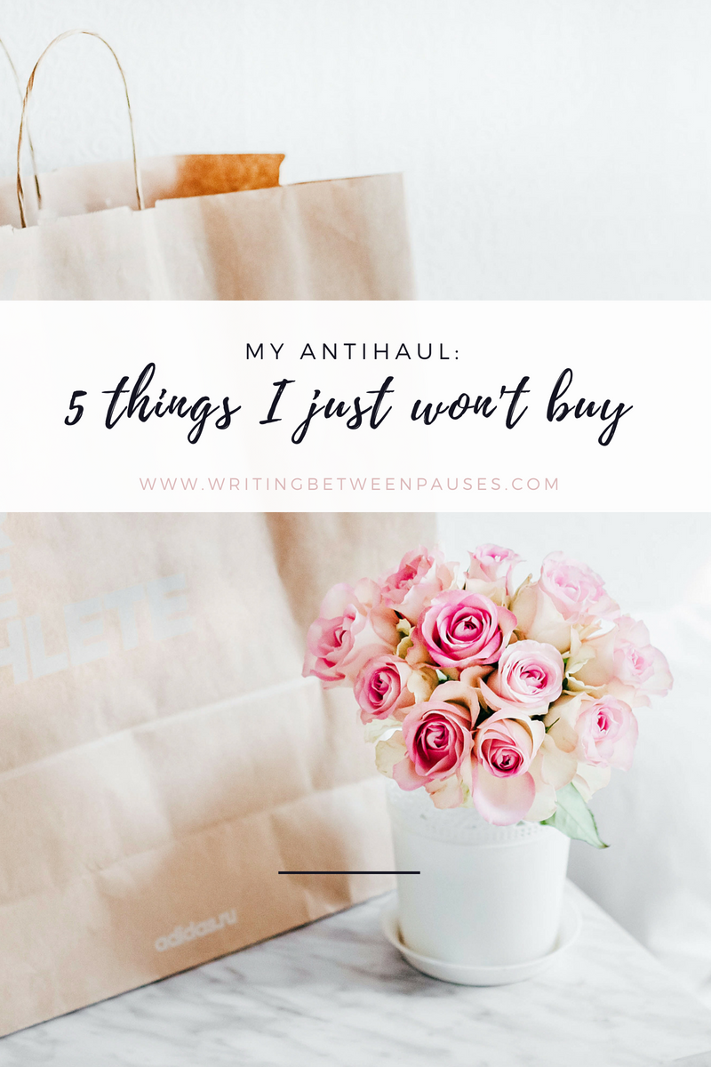 My Anti-Haul: 5 Things I Just Won't Buy | Writing Between Pauses