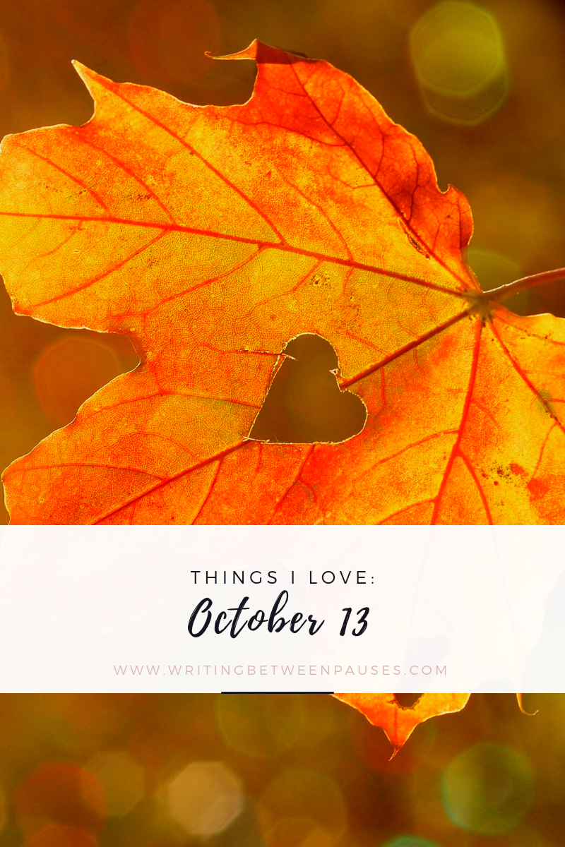 Things I Love: October 13 | Writing Between Pauses