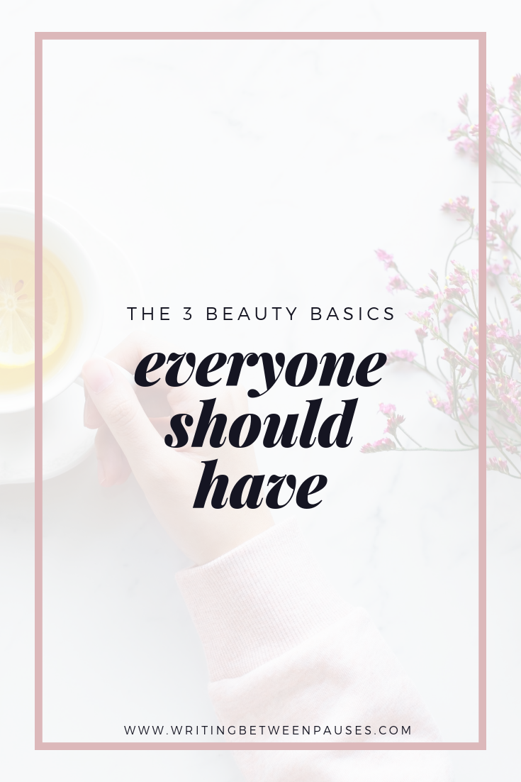 The 3 Beauty Basics Everyone Should Have | Writing Between Pauses