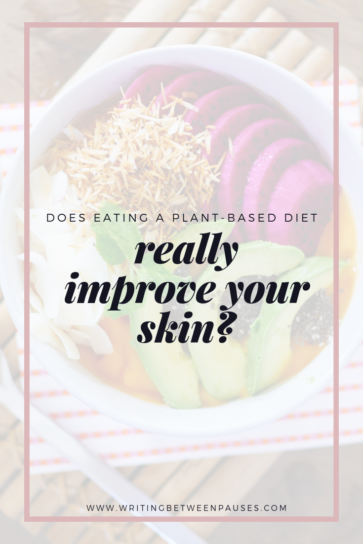 Does Eating a Plant-Based Diet Really Improve Your Skin? | Writing Between Pauses