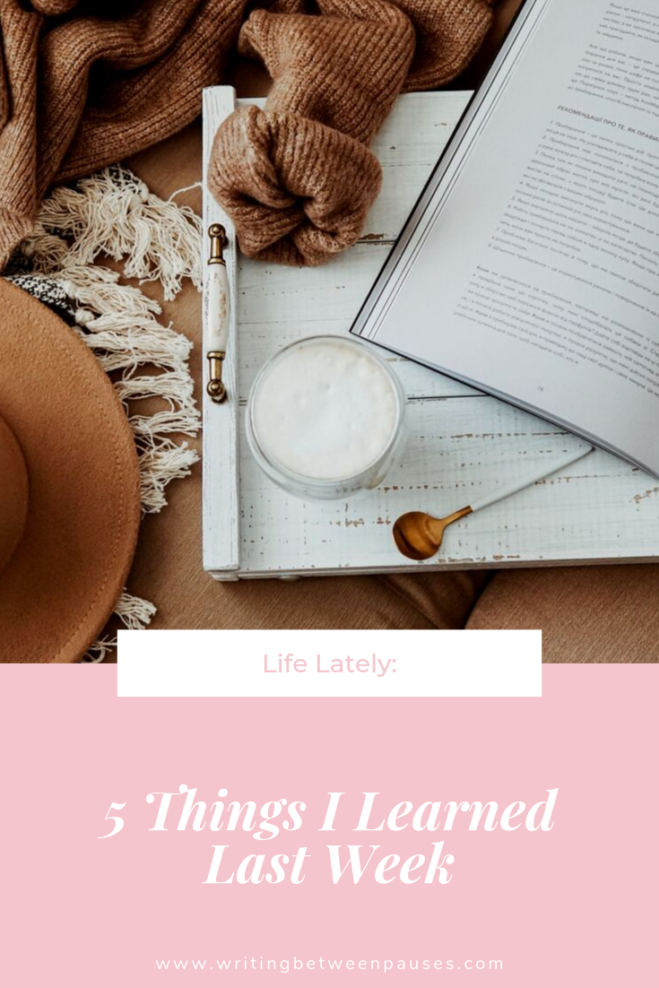 Life Lately: 5 Things I Learned Last Week | Writing Between Pauses