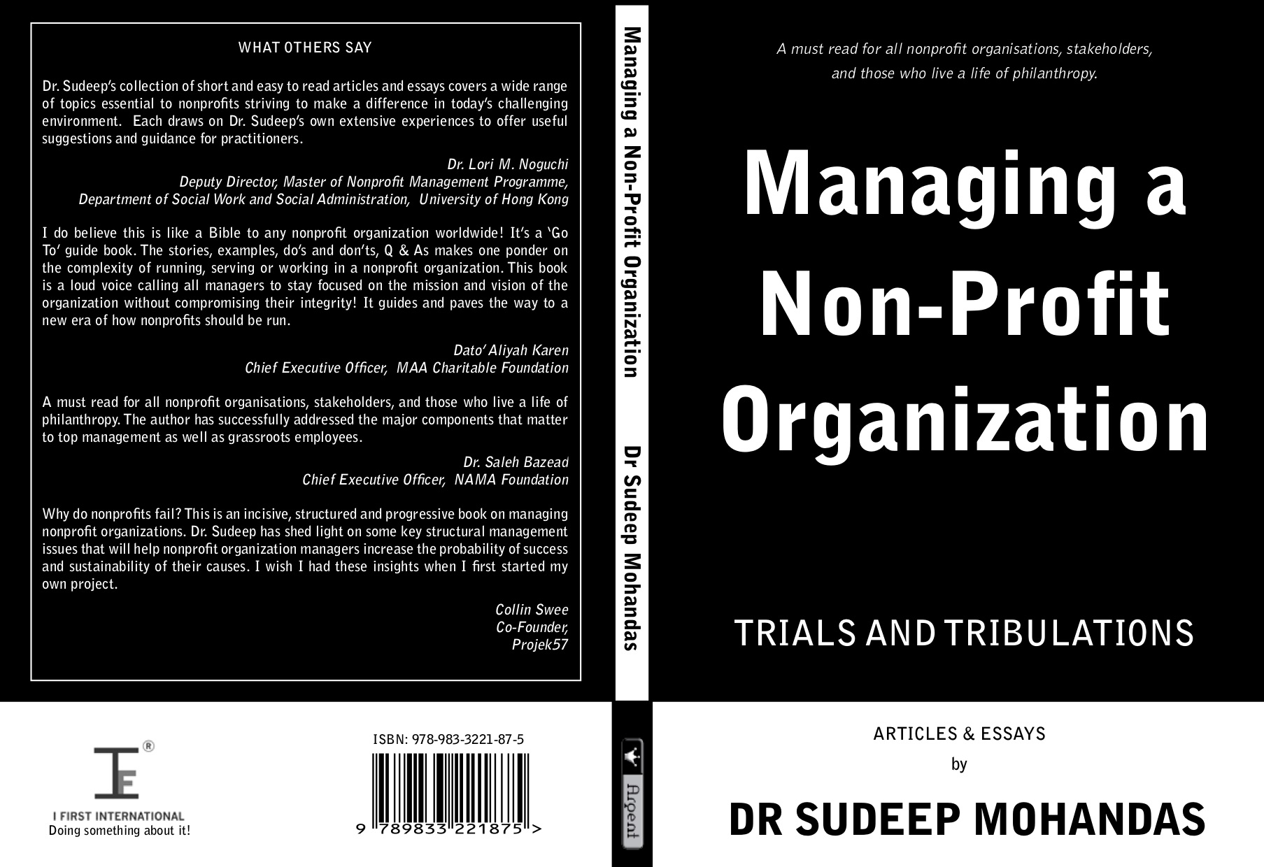 Published in 2018 by Silverfish Books. This book is a collection of articles published over the last five years through social media, blogs, magazines and mainstream newspapers. Much of what is written has been focussed to the nonprofit sector in particular to the Board and Management. The Author believes it is critical and necessary today for the governance of Nonprofits to be professional in their management and operations when dealing with the community, public and professionals at large. It is the author's intention to help the reader to benefit from the articles by having a better understanding to the issues and how to find a solution. The book covers the broad area of the nonprofit sector and organization where it tackles issues such as the cultural perspectives, the governance model and sustaining of an organization. He also looks into the intricacies of the Board and Management matters by touching on elements of the Founder's Syndrome, the biases of hiring and succession planning. Finally there is a section on the staff and there is highlights the emerging issues of career opportunities, capacity building and multitasking. The book has been reviewed by nine experts in the field of Nonprofits from Hong Kong, Indonesia and Malaysia.