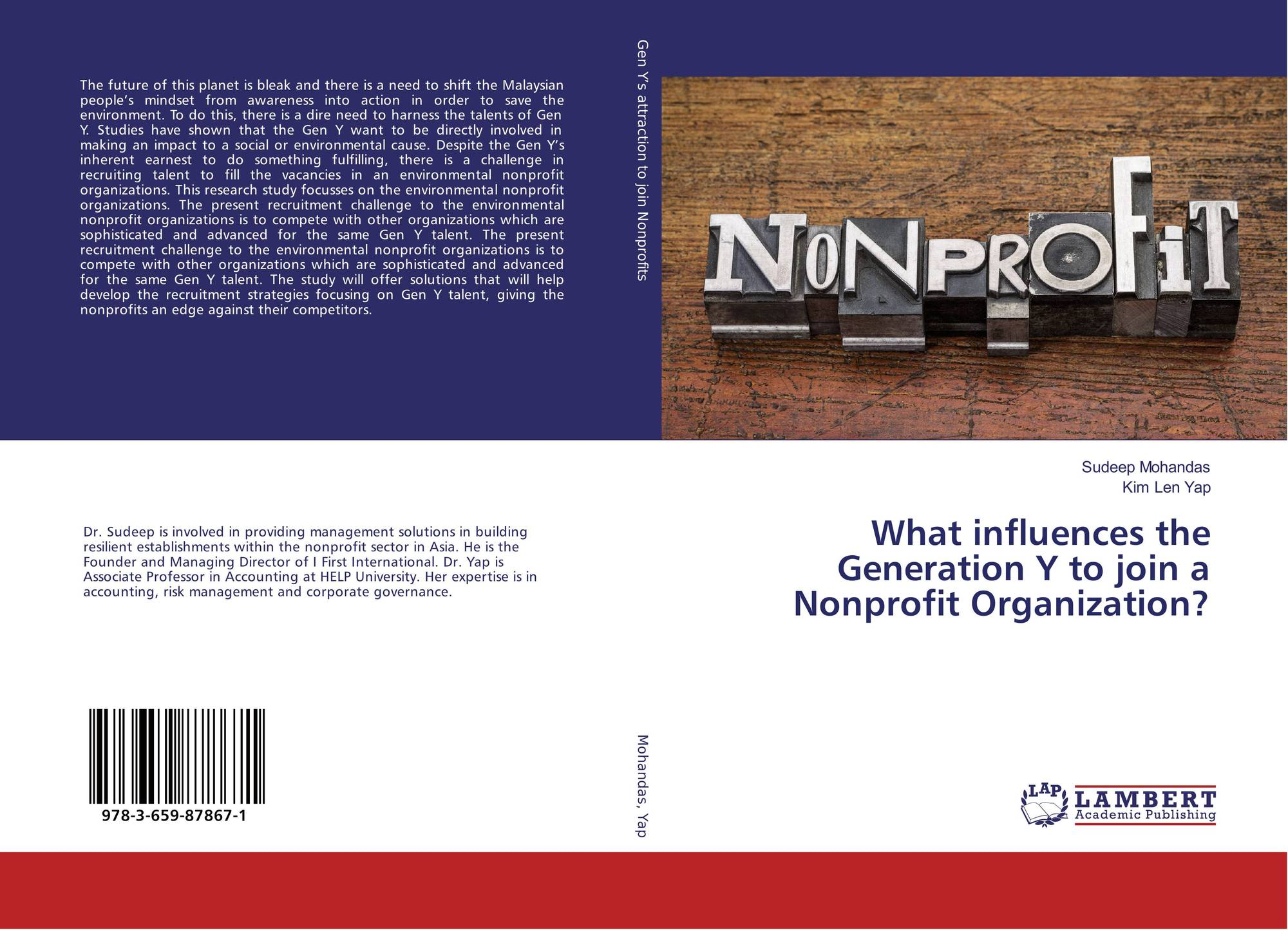 Published in 2016 by LAMBERT Publishers. This book covers a technical view of why it is important to know how to harness the Gen Y to join a nonprofit organization. Past studies have indicated that the Gen Y do want to make an impact to society and are looking for channels of how to express their desires. Despite this understanding the Gen Y are challenged when it comes to even joining a Nonprofit Organisation. The book is purely based on research and the extent of the study was in Malaysia over a year. The study offers solutions of how to tackle the issue of finding top talent from the Gen Y pool to join the Nonprofit Organisation. The various angles the authors take the reader is to understand how important are benefits, career, work life, brand image and passion to attracting the Gen Y to the organization. The book is a reference to Dr. Sudeep' Doctorate Research Study supported by his Supervisor Dr. Yap Kim Len. The book is available on Amazon.