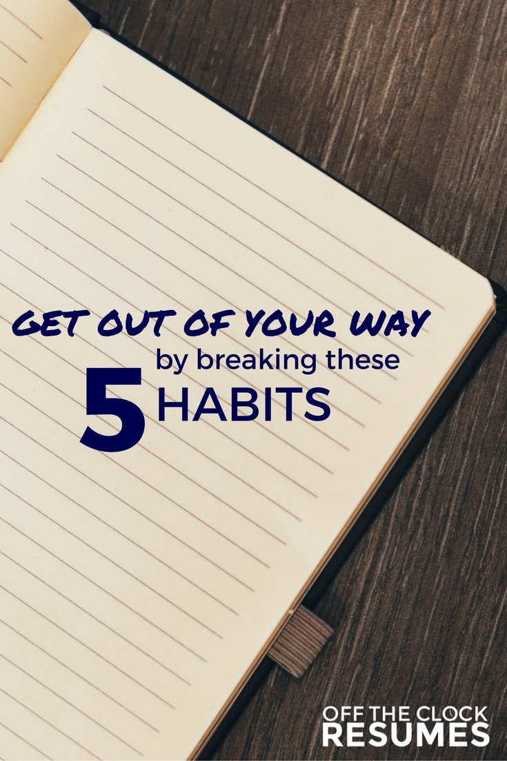 Get Out Of Your Way By Breaking These 5 Habits | Off The Clock Resumes