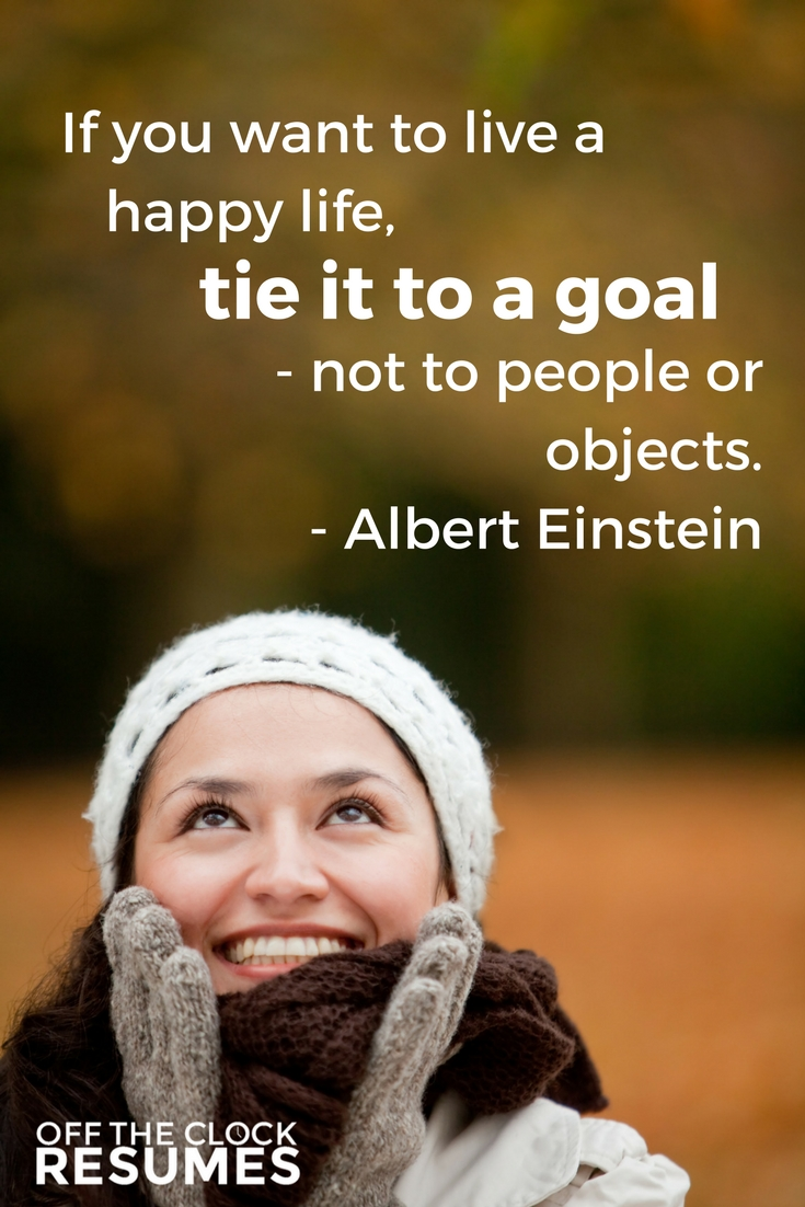 If you want to live a happy life, tie it to a goal - not to people or objects. -Albert Einstein | Motivational Quotes
