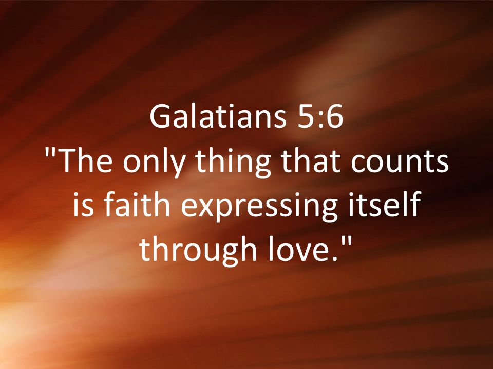 Galatians+5_6+The+only+thing+that+counts+is+faith+expressing+itself+through+love..jpg
