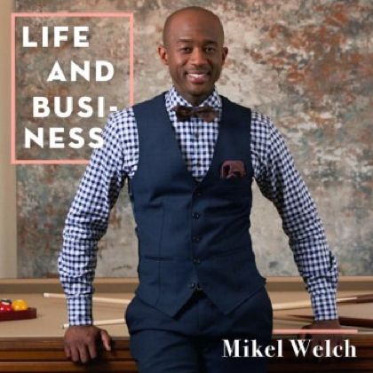 Life & Business: Mikel Welch