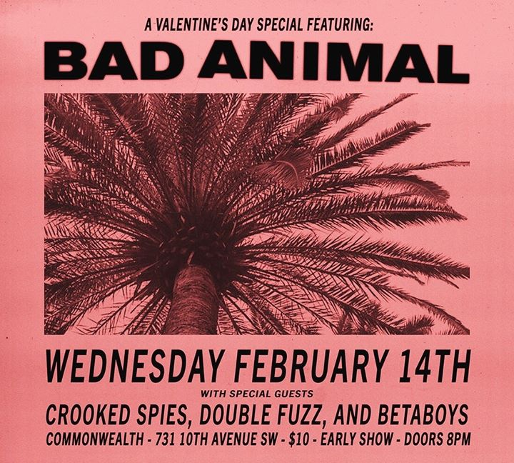 Wednesday Feb 14th @ CommonWealth w/Bad Animal, Double Fuzz and BetaBoys -