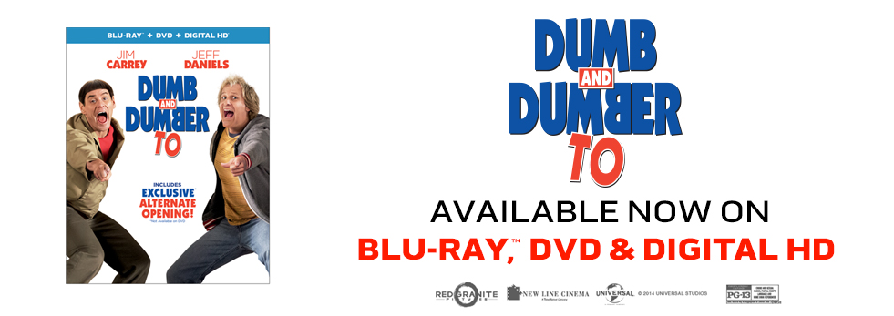 JIM CARREY AND JEFF DANIELS REPRISE THEIR SIGNATURE ROLES AS LLOYD AND HARRY IN THE SEQUEL TO THE SMASH HIT THAT TOOK THE PHYSICAL COMEDY AND KICKED IT IN THE NUTS. OWN   DUMB AND DUMBER TO   ON DIGITAL HD, BLU-RAY & DVD NOW. FROM UNIVERSAL STUDIOS HOME ENTERTAINMENT.""