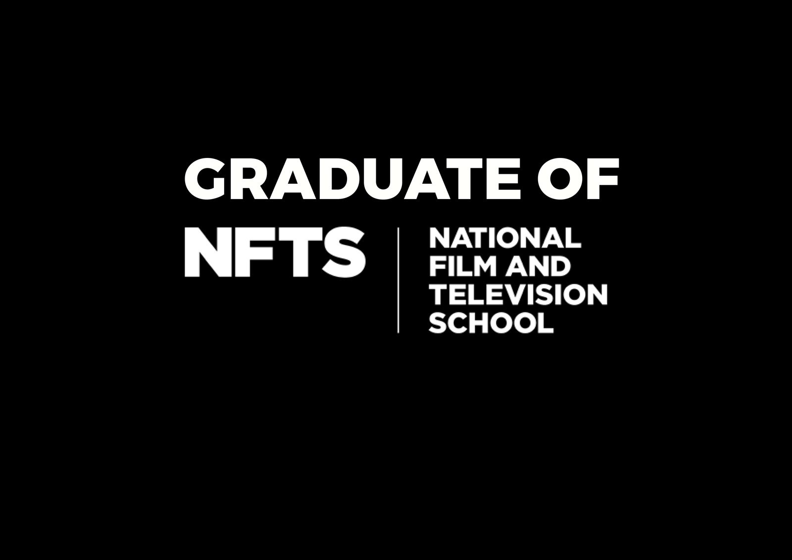 GRADUATE OF THE NATIONAL FILM & TV SCHOOL