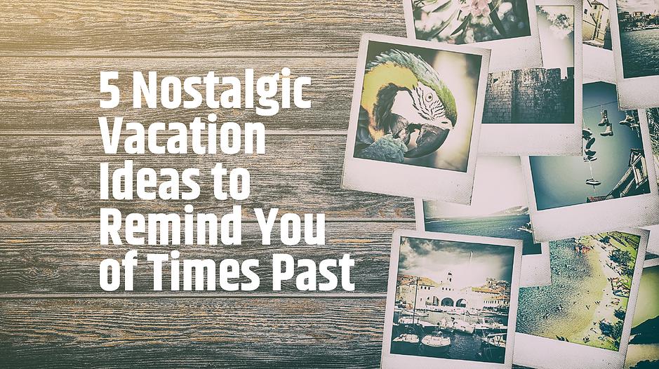 Nostalgic vacation Ideas.png